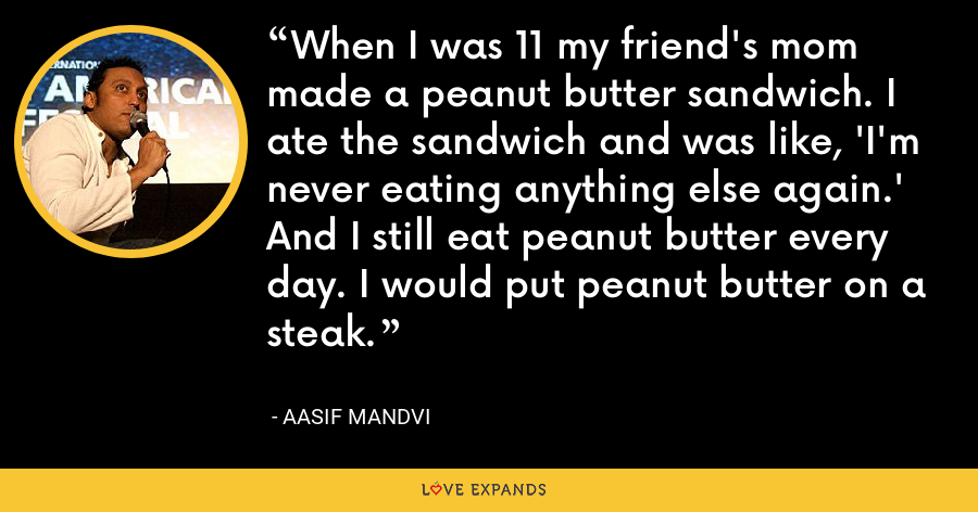 When I was 11 my friend's mom made a peanut butter sandwich. I ate the sandwich and was like, 'I'm never eating anything else again.' And I still eat peanut butter every day. I would put peanut butter on a steak. - Aasif Mandvi