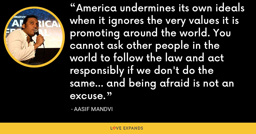 America undermines its own ideals when it ignores the very values it is promoting around the world. You cannot ask other people in the world to follow the law and act responsibly if we don't do the same... and being afraid is not an excuse. - Aasif Mandvi