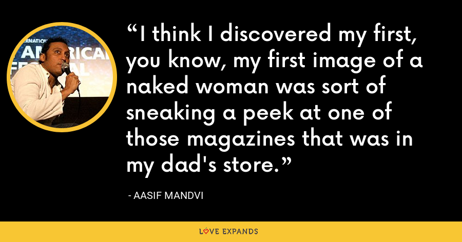 I think I discovered my first, you know, my first image of a naked woman was sort of sneaking a peek at one of those magazines that was in my dad's store. - Aasif Mandvi