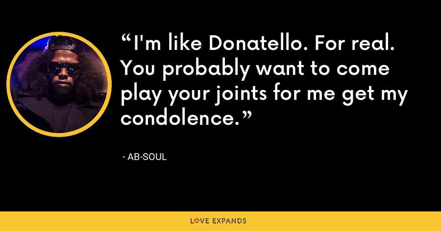 I'm like Donatello. For real. You probably want to come play your joints for me get my condolence. - Ab-Soul