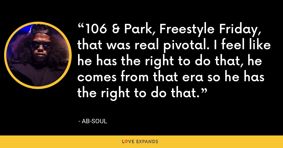 106 & Park, Freestyle Friday, that was real pivotal. I feel like he has the right to do that, he comes from that era so he has the right to do that. - Ab-Soul