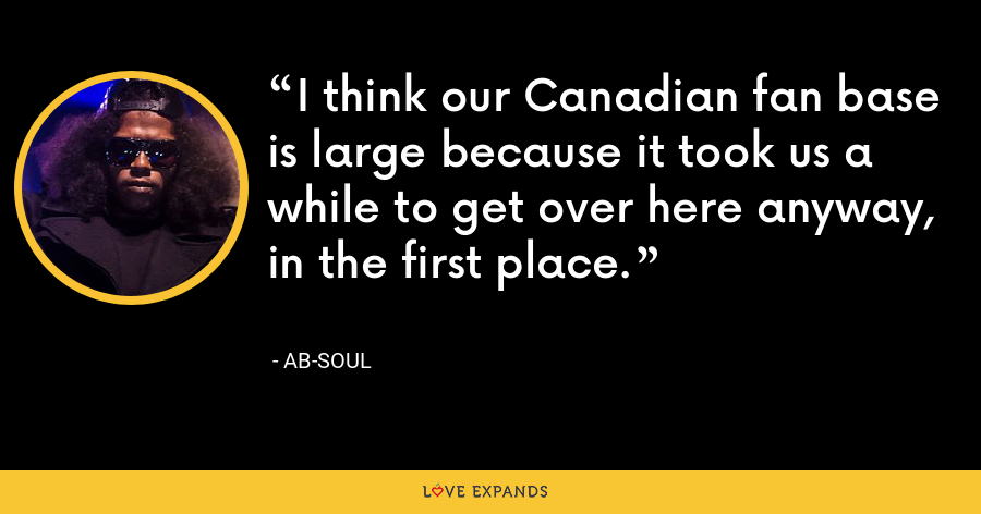I think our Canadian fan base is large because it took us a while to get over here anyway, in the first place. - Ab-Soul