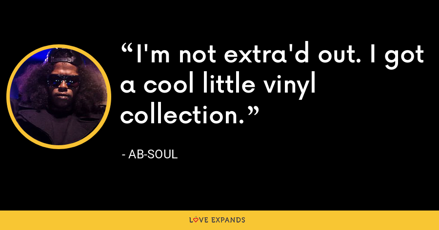 I'm not extra'd out. I got a cool little vinyl collection. - Ab-Soul