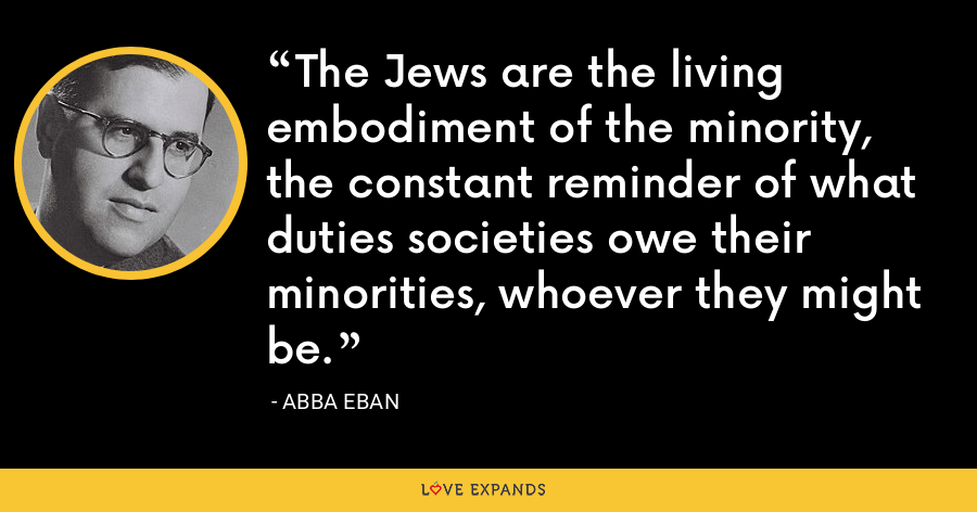 The Jews are the living embodiment of the minority, the constant reminder of what duties societies owe their minorities, whoever they might be. - Abba Eban