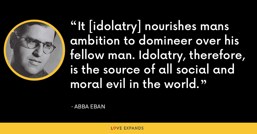 It [idolatry] nourishes mans ambition to domineer over his fellow man. Idolatry, therefore, is the source of all social and moral evil in the world. - Abba Eban
