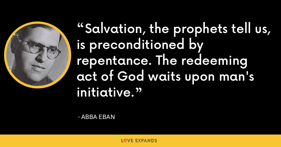 Salvation, the prophets tell us, is preconditioned by repentance. The redeeming act of God waits upon man's initiative. - Abba Eban