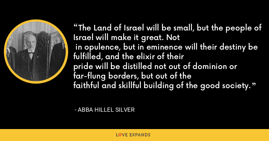 The Land of Israel will be small, but the people of Israel will make it great. Not  in opulence, but in eminence will their destiny be fulfilled, and the elixir of theirpride will be distilled not out of dominion or far-flung borders, but out of thefaithful and skillful building of the good society. - Abba Hillel Silver