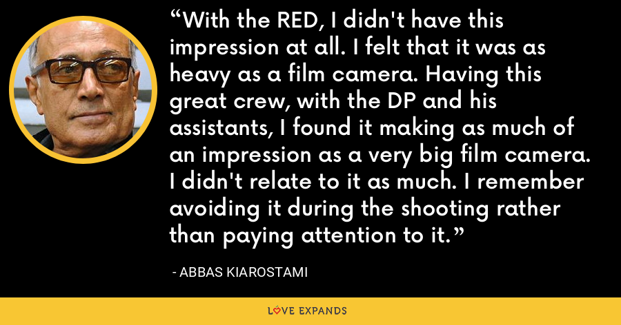 With the RED, I didn't have this impression at all. I felt that it was as heavy as a film camera. Having this great crew, with the DP and his assistants, I found it making as much of an impression as a very big film camera. I didn't relate to it as much. I remember avoiding it during the shooting rather than paying attention to it. - Abbas Kiarostami