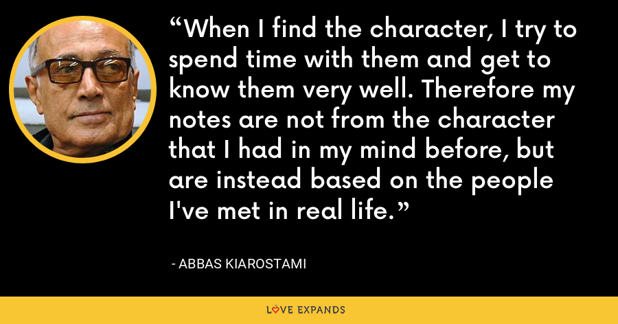 When I find the character, I try to spend time with them and get to know them very well. Therefore my notes are not from the character that I had in my mind before, but are instead based on the people I've met in real life. - Abbas Kiarostami