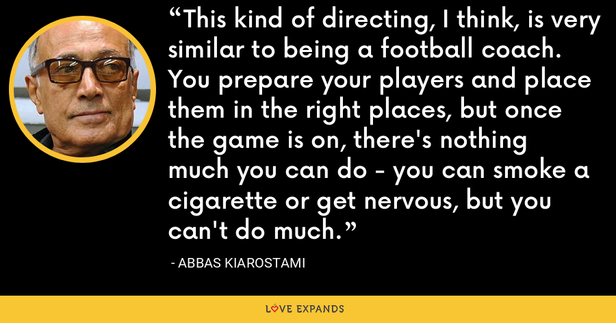 This kind of directing, I think, is very similar to being a football coach. You prepare your players and place them in the right places, but once the game is on, there's nothing much you can do - you can smoke a cigarette or get nervous, but you can't do much. - Abbas Kiarostami