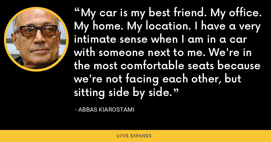 My car is my best friend. My office. My home. My location. I have a very intimate sense when I am in a car with someone next to me. We're in the most comfortable seats because we're not facing each other, but sitting side by side. - Abbas Kiarostami