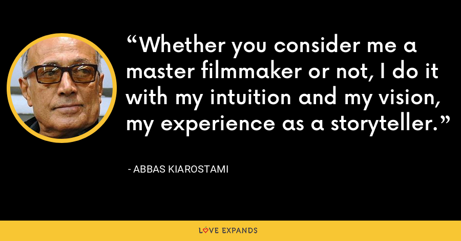 Whether you consider me a master filmmaker or not, I do it with my intuition and my vision, my experience as a storyteller. - Abbas Kiarostami