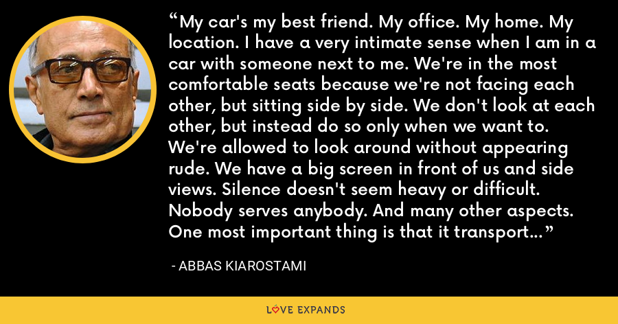 My car's my best friend. My office. My home. My location. I have a very intimate sense when I am in a car with someone next to me. We're in the most comfortable seats because we're not facing each other, but sitting side by side. We don't look at each other, but instead do so only when we want to. We're allowed to look around without appearing rude. We have a big screen in front of us and side views. Silence doesn't seem heavy or difficult. Nobody serves anybody. And many other aspects. One most important thing is that it transports us from one place to another. - Abbas Kiarostami