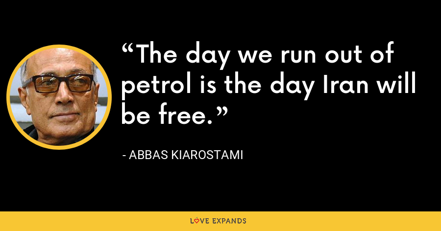 The day we run out of petrol is the day Iran will be free. - Abbas Kiarostami