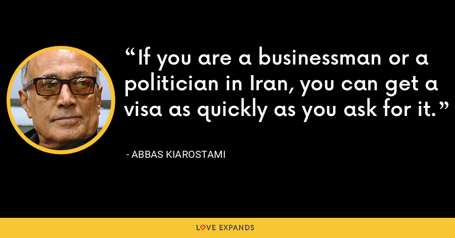If you are a businessman or a politician in Iran, you can get a visa as quickly as you ask for it. - Abbas Kiarostami