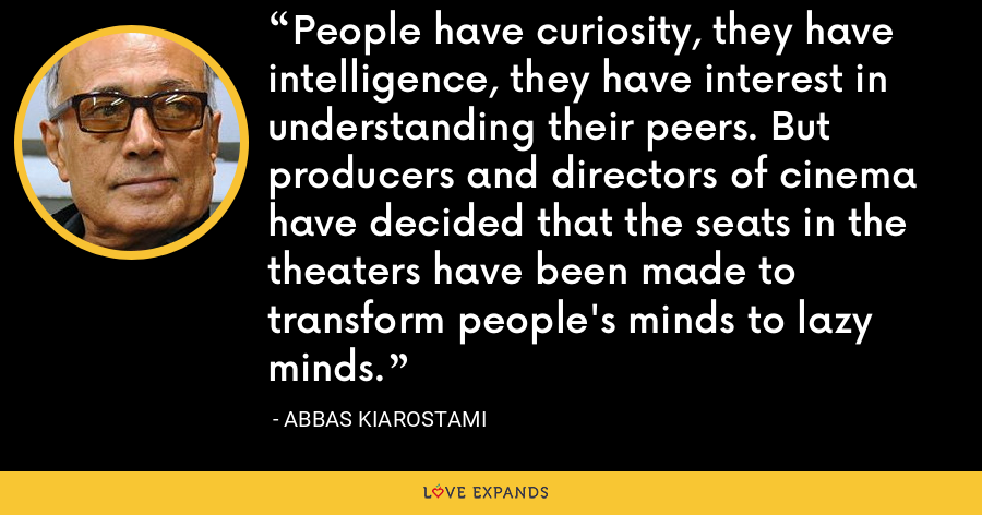 People have curiosity, they have intelligence, they have interest in understanding their peers. But producers and directors of cinema have decided that the seats in the theaters have been made to transform people's minds to lazy minds. - Abbas Kiarostami