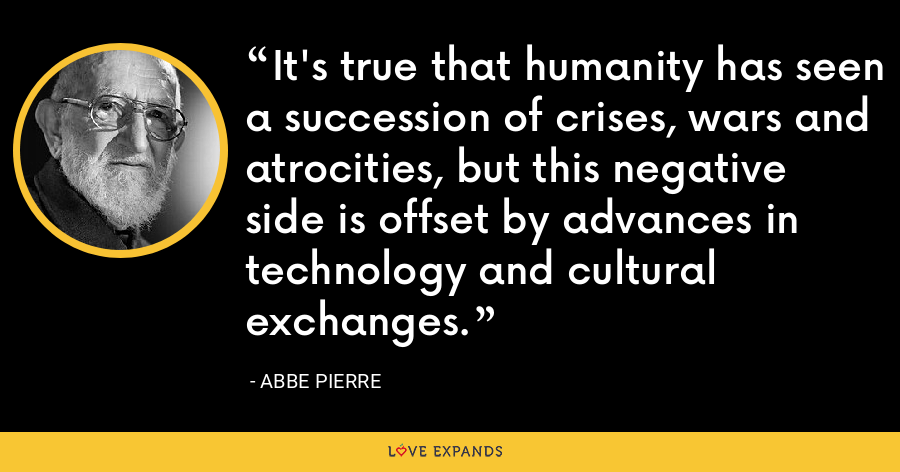 It's true that humanity has seen a succession of crises, wars and atrocities, but this negative side is offset by advances in technology and cultural exchanges. - Abbe Pierre