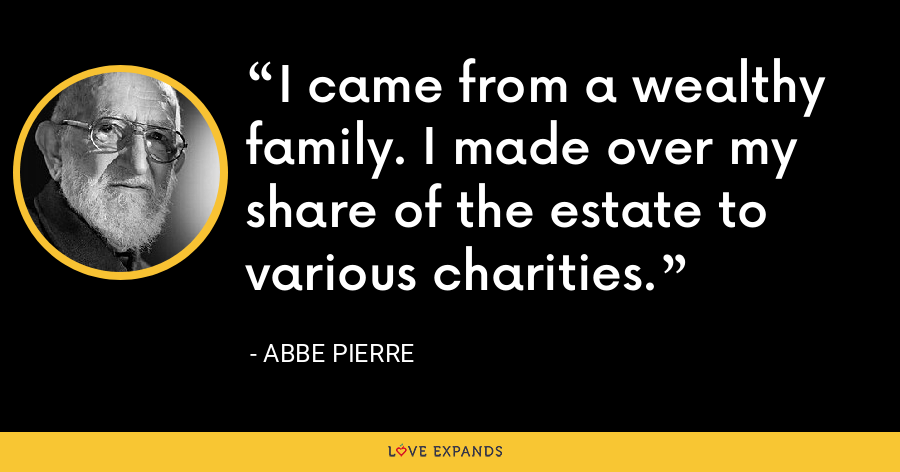 I came from a wealthy family. I made over my share of the estate to various charities. - Abbe Pierre