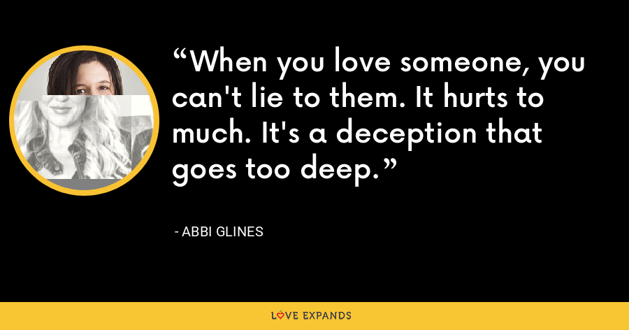 When you love someone, you can't lie to them. It hurts to much. It's a deception that goes too deep. - Abbi Glines