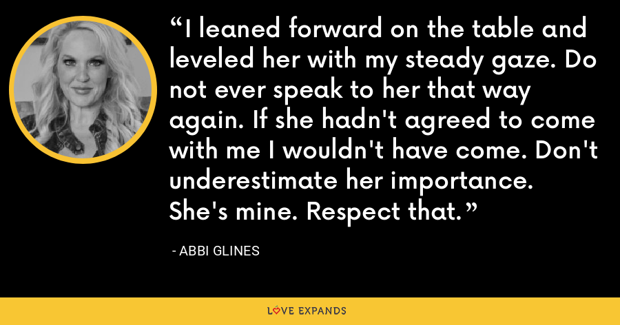 I leaned forward on the table and leveled her with my steady gaze. Do not ever speak to her that way again. If she hadn't agreed to come with me I wouldn't have come. Don't underestimate her importance. She's mine. Respect that. - Abbi Glines