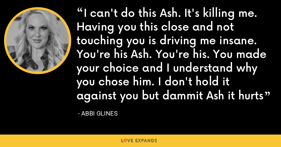 I can't do this Ash. It's killing me. Having you this close and not touching you is driving me insane. You're his Ash. You're his. You made your choice and I understand why you chose him. I don't hold it against you but dammit Ash it hurts - Abbi Glines
