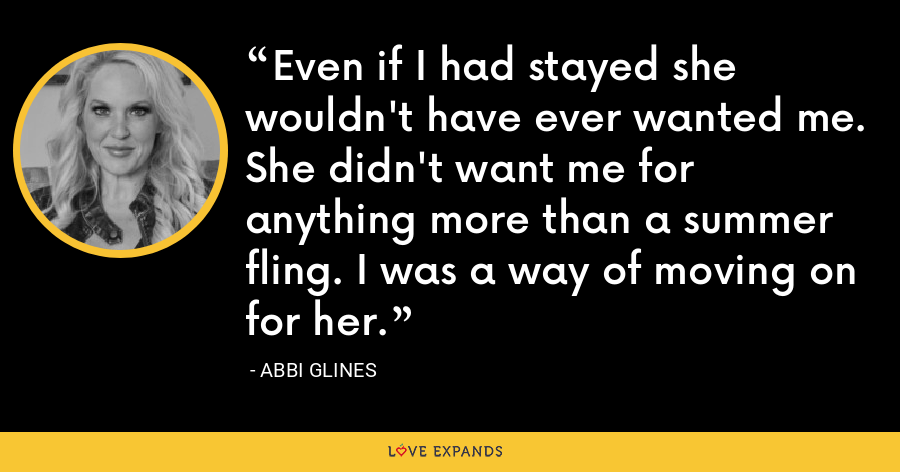 Even if I had stayed she wouldn't have ever wanted me. She didn't want me for anything more than a summer fling. I was a way of moving on for her. - Abbi Glines