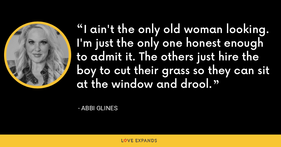 I ain't the only old woman looking. I'm just the only one honest enough to admit it. The others just hire the boy to cut their grass so they can sit at the window and drool. - Abbi Glines