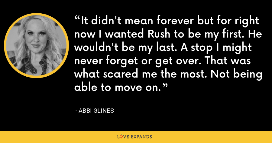 It didn't mean forever but for right now I wanted Rush to be my first. He wouldn't be my last. A stop I might never forget or get over. That was what scared me the most. Not being able to move on. - Abbi Glines