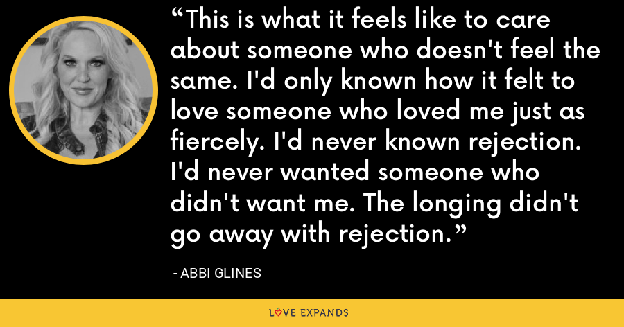This is what it feels like to care about someone who doesn't feel the same. I'd only known how it felt to love someone who loved me just as fiercely. I'd never known rejection. I'd never wanted someone who didn't want me. The longing didn't go away with rejection. - Abbi Glines