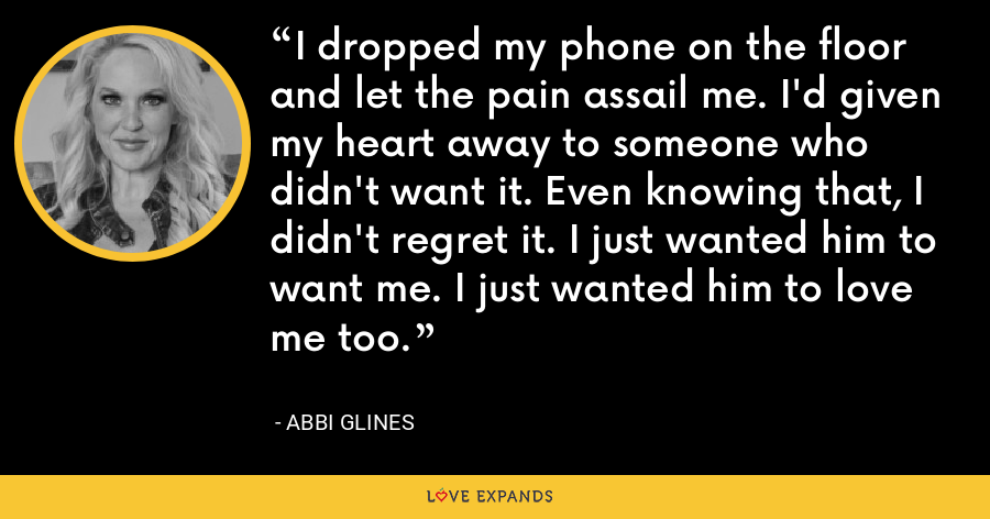 I dropped my phone on the floor and let the pain assail me. I'd given my heart away to someone who didn't want it. Even knowing that, I didn't regret it. I just wanted him to want me. I just wanted him to love me too. - Abbi Glines