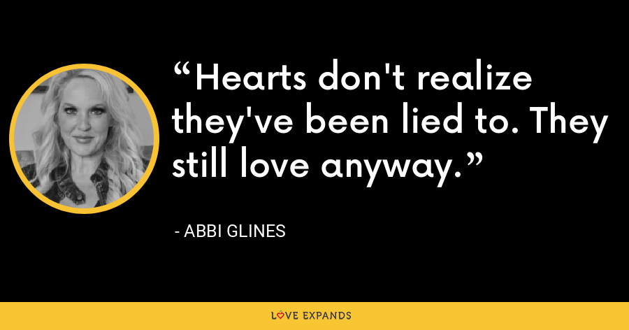 Hearts don't realize they've been lied to. They still love anyway. - Abbi Glines