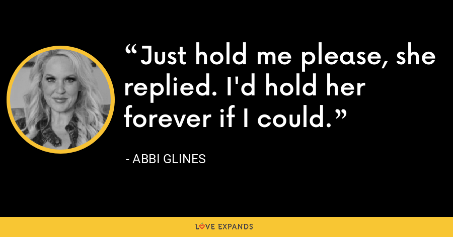 Just hold me please, she replied. I'd hold her forever if I could. - Abbi Glines