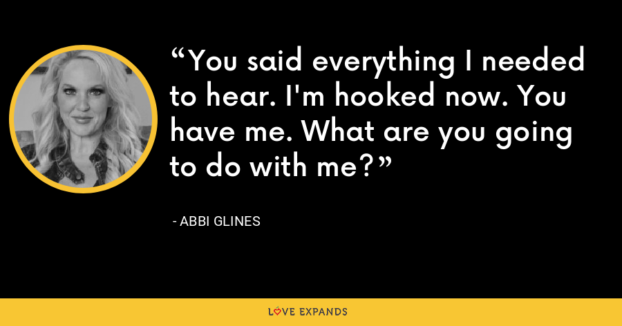 You said everything I needed to hear. I'm hooked now. You have me. What are you going to do with me? - Abbi Glines
