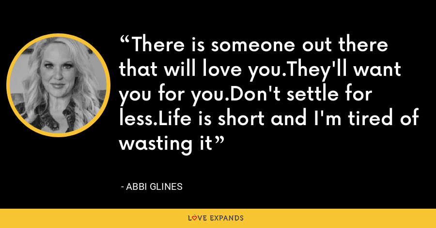 There is someone out there that will love you.They'll want you for you.Don't settle for less.Life is short and I'm tired of wasting it - Abbi Glines