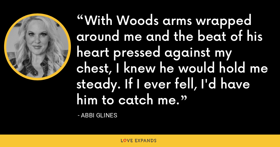 With Woods arms wrapped around me and the beat of his heart pressed against my chest, I knew he would hold me steady. If I ever fell, I'd have him to catch me. - Abbi Glines