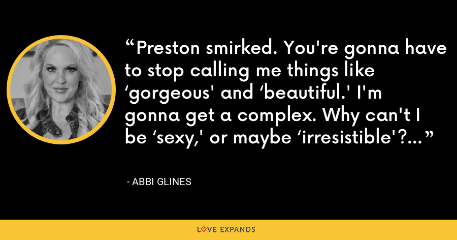 Preston smirked. You're gonna have to stop calling me things like 'gorgeous' and 'beautiful.' I'm gonna get a complex. Why can't I be 'sexy,' or maybe 'irresistible'? - Abbi Glines