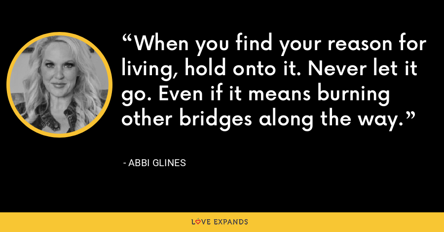 When you find your reason for living, hold onto it. Never let it go. Even if it means burning other bridges along the way. - Abbi Glines