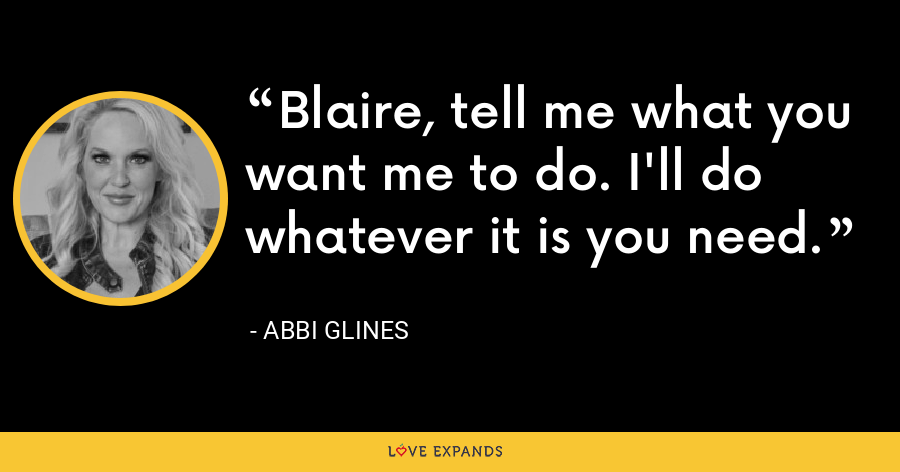 Blaire, tell me what you want me to do. I'll do whatever it is you need. - Abbi Glines