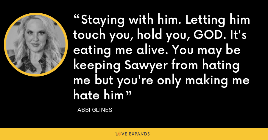 Staying with him. Letting him touch you, hold you, GOD. It's eating me alive. You may be keeping Sawyer from hating me but you're only making me hate him - Abbi Glines