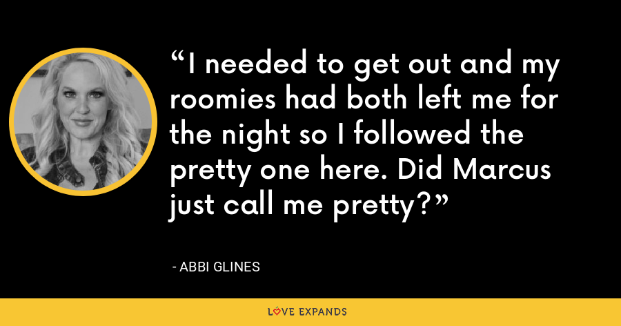 I needed to get out and my roomies had both left me for the night so I followed the pretty one here. Did Marcus just call me pretty? - Abbi Glines