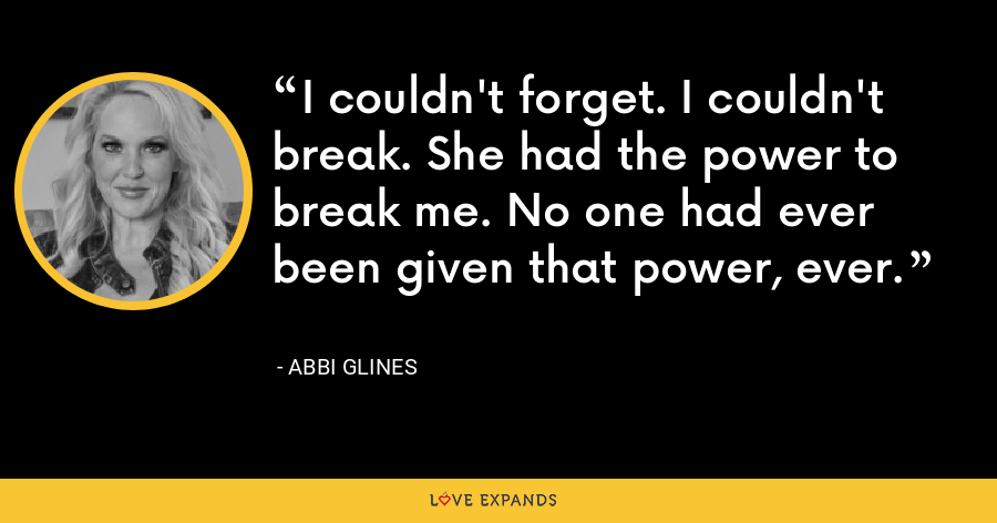 I couldn't forget. I couldn't break. She had the power to break me. No one had ever been given that power, ever. - Abbi Glines