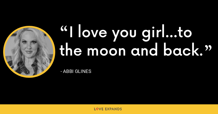 I love you girl...to the moon and back. - Abbi Glines