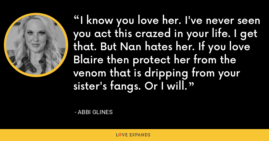 I know you love her. I've never seen you act this crazed in your life. I get that. But Nan hates her. If you love Blaire then protect her from the venom that is dripping from your sister's fangs. Or I will. - Abbi Glines