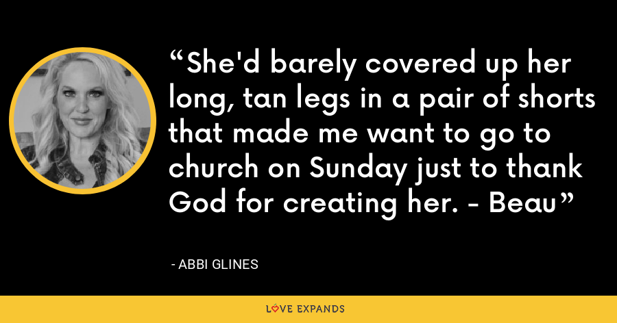 She'd barely covered up her long, tan legs in a pair of shorts that made me want to go to church on Sunday just to thank God for creating her. - Beau - Abbi Glines
