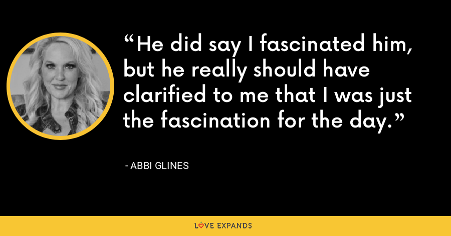 He did say I fascinated him, but he really should have clarified to me that I was just the fascination for the day. - Abbi Glines