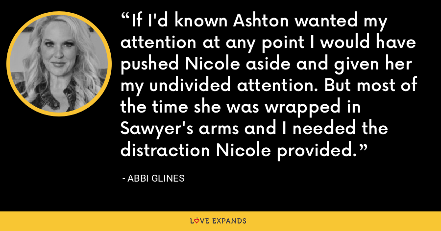If I'd known Ashton wanted my attention at any point I would have pushed Nicole aside and given her my undivided attention. But most of the time she was wrapped in Sawyer's arms and I needed the distraction Nicole provided. - Abbi Glines