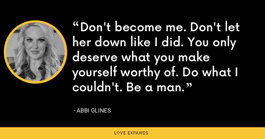 Don't become me. Don't let her down like I did. You only deserve what you make yourself worthy of. Do what I couldn't. Be a man. - Abbi Glines