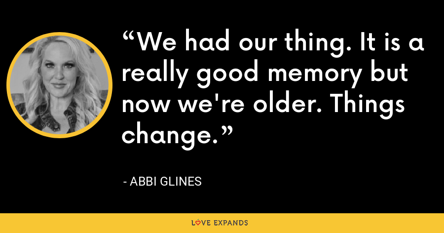We had our thing. It is a really good memory but now we're older. Things change. - Abbi Glines
