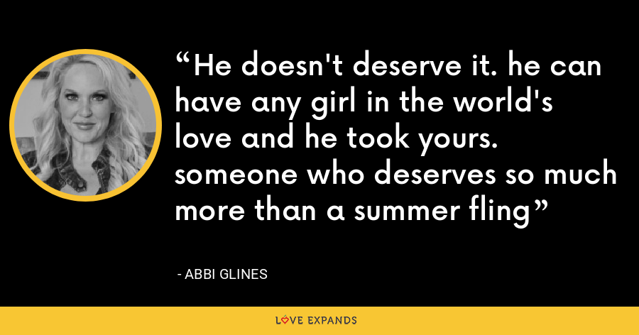 He doesn't deserve it. he can have any girl in the world's love and he took yours. someone who deserves so much more than a summer fling - Abbi Glines