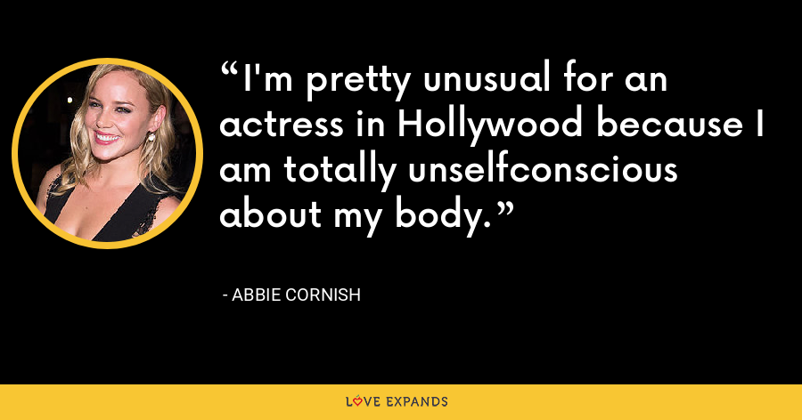 I'm pretty unusual for an actress in Hollywood because I am totally unselfconscious about my body. - Abbie Cornish